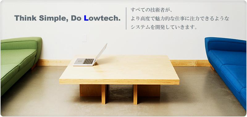 Think Simple Do Lowtech ---- 株式会社ロウテクはすべての技術者が、より高度で魅力的な仕事に注力できるようなシステムを開発していきます。